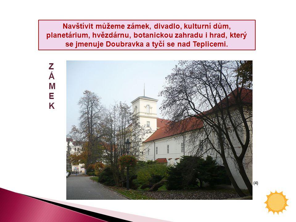 Navštívit můžeme zámek, divadlo, kulturní dům, planetárium, hvězdárnu, botanickou zahradu i hrad, který se jmenuje Doubravka a tyčí se nad Teplicemi.