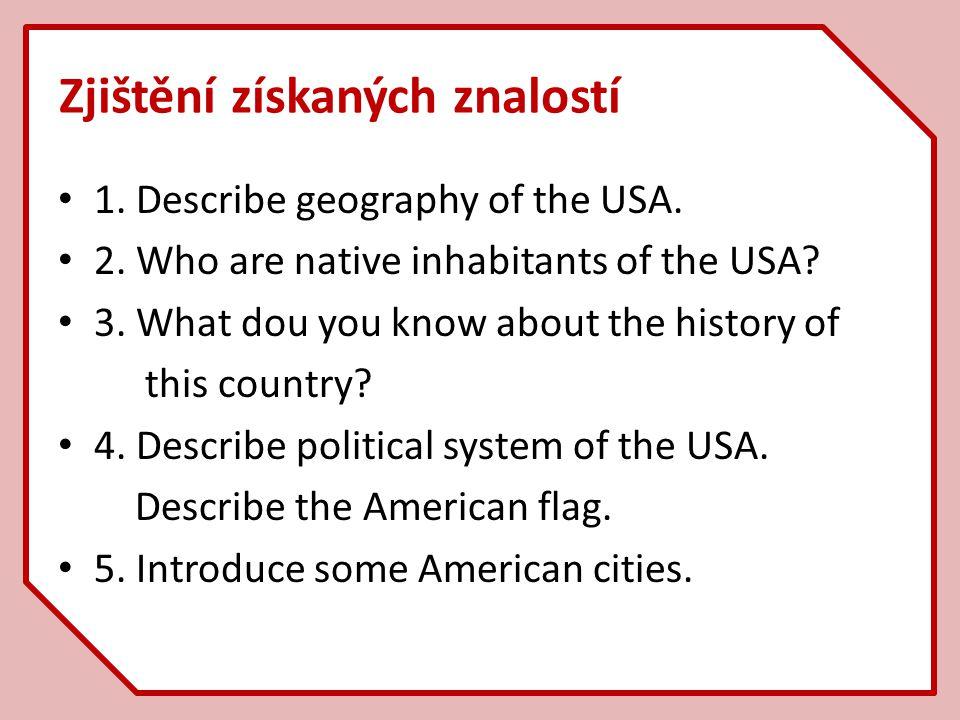 Zjištění získaných znalostí 1. Describe geography of the USA. 2. Who are native inhabitants of the USA? 3. What dou you know about the history of this