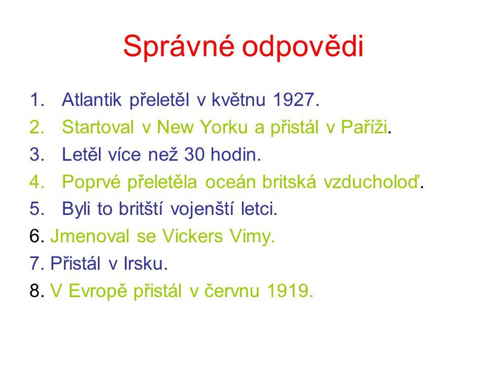 Správné odpovědi 1.Atlantik přeletěl v květnu 1927. 2.Startoval v New Yorku a přistál v Paříži. 3.Letěl více než 30 hodin. 4.Poprvé přeletěla oceán br