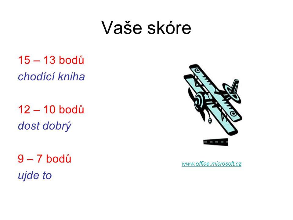Vaše skóre 15 – 13 bodů chodící kniha 12 – 10 bodů dost dobrý 9 – 7 bodů ujde to www.office.microsoft.cz