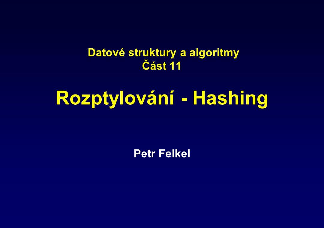 Datové struktury a algoritmy Část 11 Rozptylování - Hashing Petr Felkel