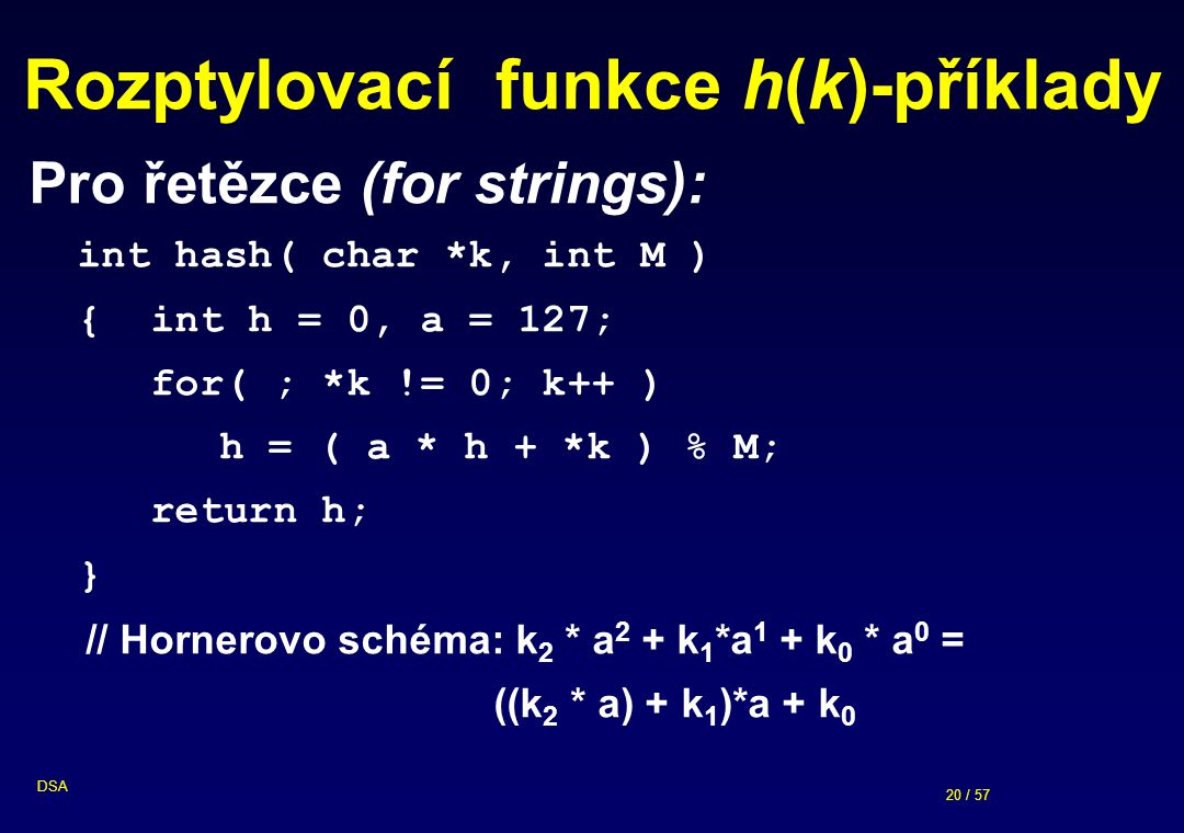 20 / 57 DSA Rozptylovací funkce h(k)-příklady Pro řetězce (for strings): int hash( char *k, int M ) { int h = 0, a = 127; for( ; *k != 0; k++ ) h = (