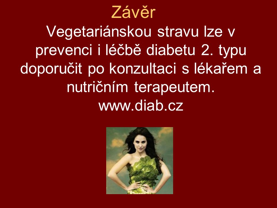 Vegetariánskou stravu lze v prevenci i léčbě diabetu 2. typu doporučit po konzultaci s lékařem a nutričním terapeutem. www.diab.cz Závěr