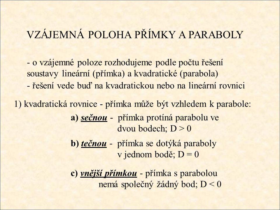 VZÁJEMNÁ POLOHA PŘÍMKY A PARABOLY - o vzájemné poloze rozhodujeme podle počtu řešení soustavy lineární (přímka) a kvadratické (parabola) - řešení vede buď na kvadratickou nebo na lineární rovnici 1) kvadratická rovnice - přímka může být vzhledem k parabole: a) sečnou - přímka protíná parabolu ve dvou bodech; D > 0 b) tečnou - přímka se dotýká paraboly v jednom bodě; D = 0 c) vnější přímkou - přímka s parabolou nemá společný žádný bod; D < 0
