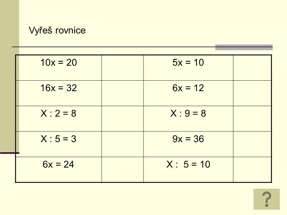 Vyřeš rovnice 10x = 205x = 10 16x = 326x = 12 X : 2 = 8X : 9 = 8 X : 5 = 39x = 36 6x = 24X : 5 = 10