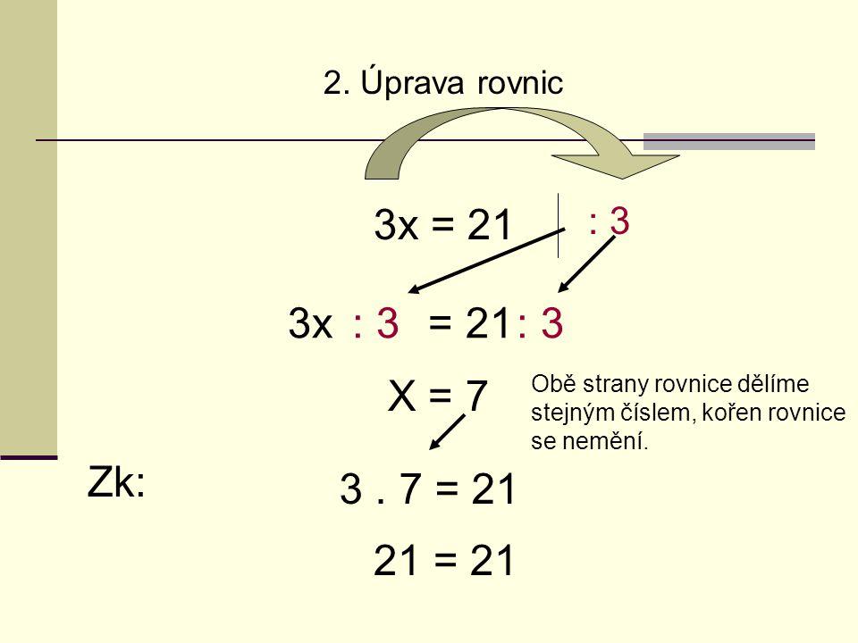 2. Úprava rovnic 3x = 21 : 3 Obě strany rovnice dělíme stejným číslem, kořen rovnice se nemění.