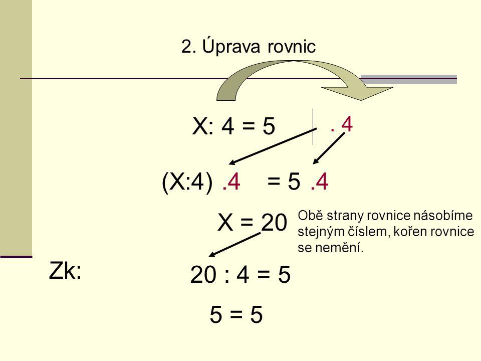 2. Úprava rovnic X: 4 = 5. 4 Obě strany rovnice násobíme stejným číslem, kořen rovnice se nemění.