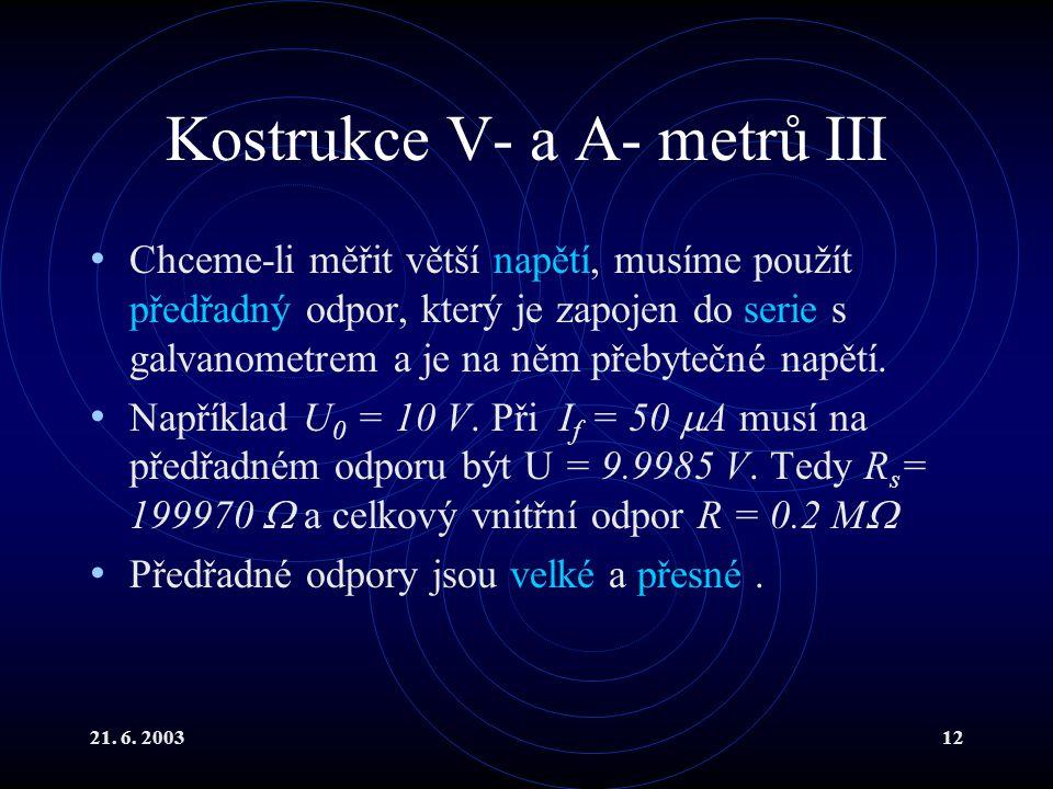 21. 6. 200312 Kostrukce V- a A- metrů III Chceme-li měřit větší napětí, musíme použít předřadný odpor, který je zapojen do serie s galvanometrem a je
