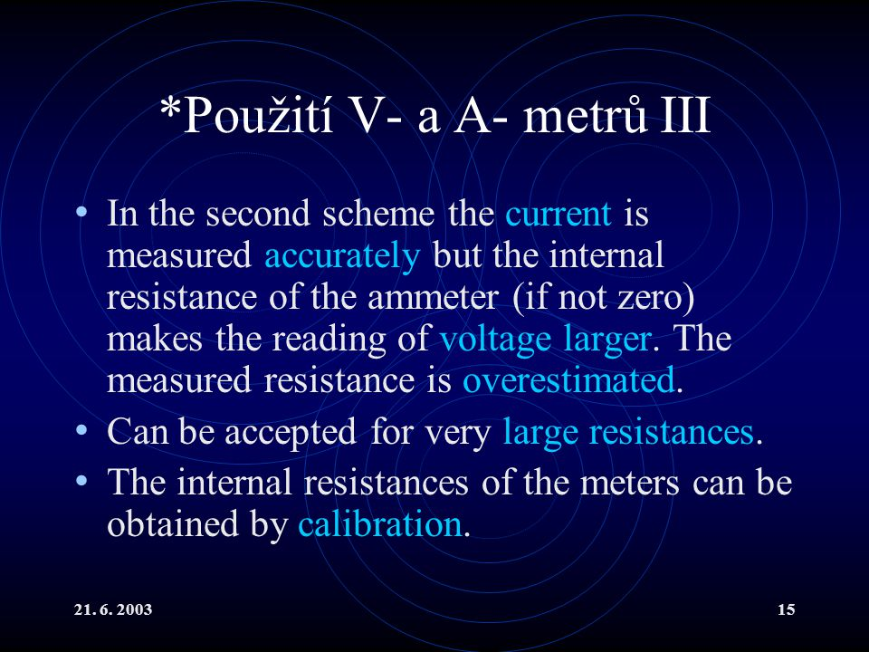 21. 6. 200315 *Použití V- a A- metrů III In the second scheme the current is measured accurately but the internal resistance of the ammeter (if not ze