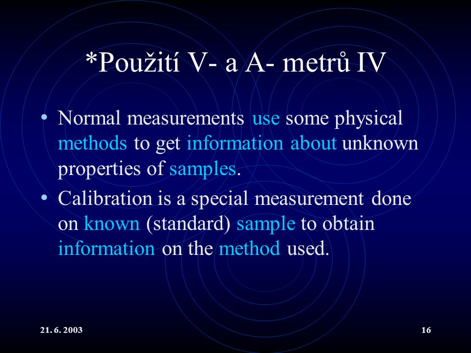 21. 6. 200316 *Použití V- a A- metrů IV Normal measurements use some physical methods to get information about unknown properties of samples. Calibrat