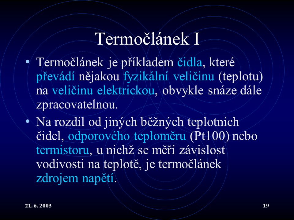 21. 6. 200319 Termočlánek I Termočlánek je příkladem čidla, které převádí nějakou fyzikální veličinu (teplotu) na veličinu elektrickou, obvykle snáze