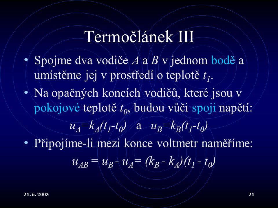 21. 6. 200321 Termočlánek III Spojme dva vodiče A a B v jednom bodě a umístěme jej v prostředí o teplotě t 1. Na opačných koncích vodičů, které jsou v