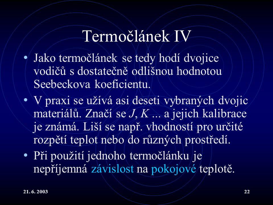 21. 6. 200322 Termočlánek IV Jako termočlánek se tedy hodí dvojice vodičů s dostatečně odlišnou hodnotou Seebeckova koeficientu. V praxi se užívá asi