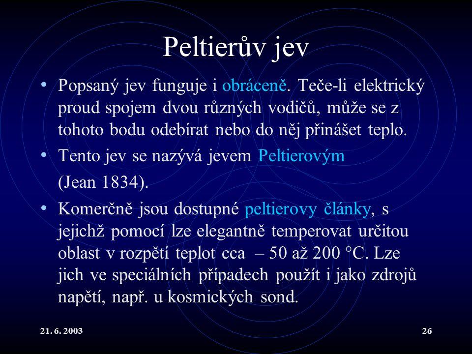 21. 6. 200326 Peltierův jev Popsaný jev funguje i obráceně. Teče-li elektrický proud spojem dvou různých vodičů, může se z tohoto bodu odebírat nebo d