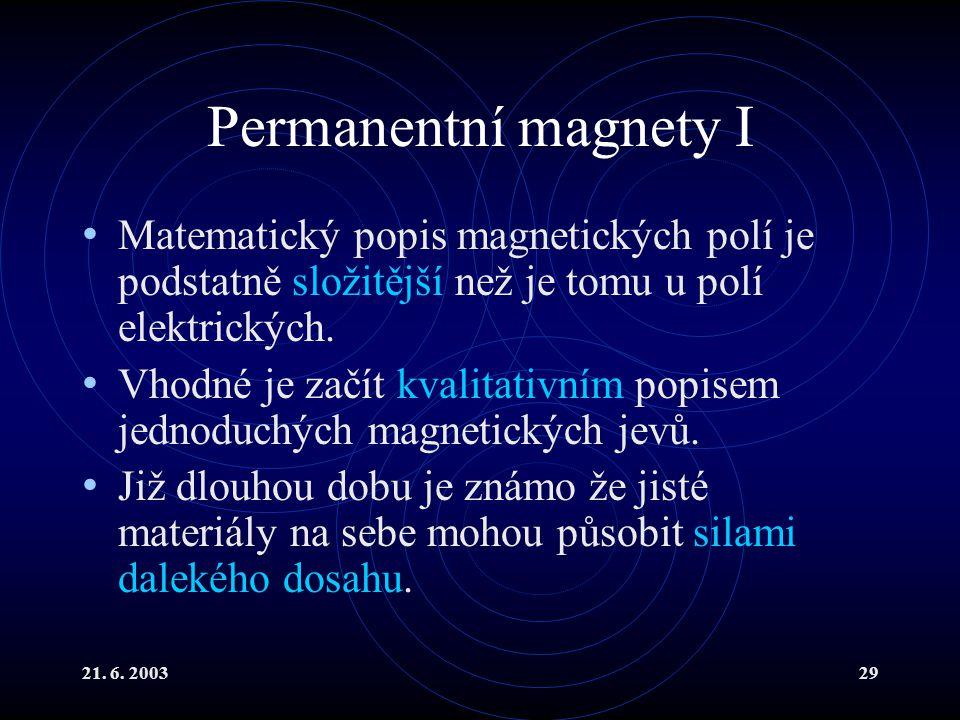 21. 6. 200329 Permanentní magnety I Matematický popis magnetických polí je podstatně složitější než je tomu u polí elektrických. Vhodné je začít kvali