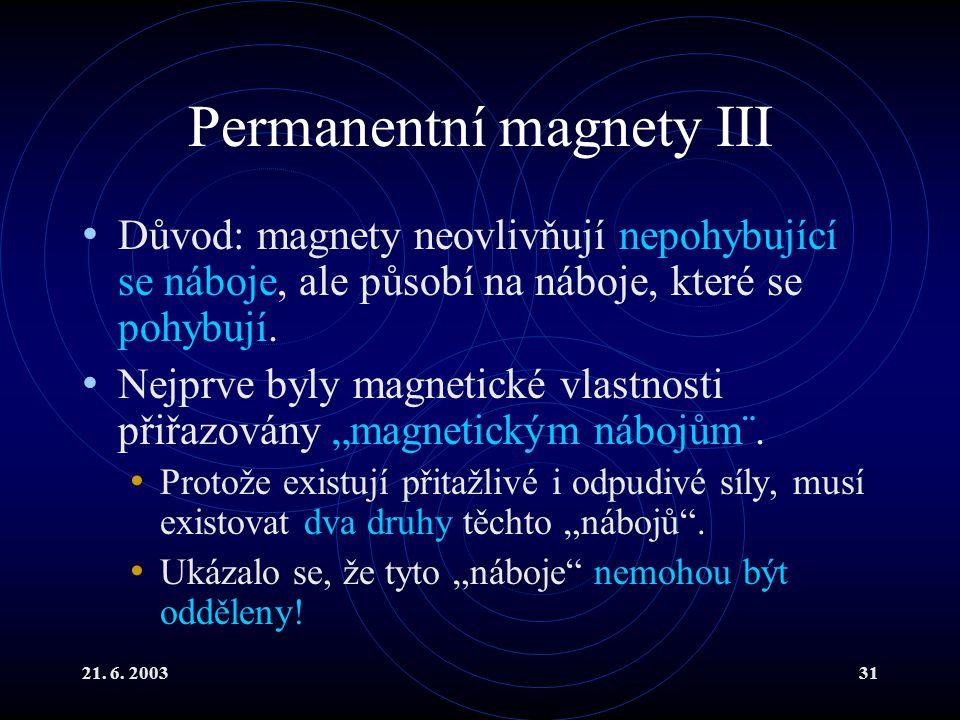21. 6. 200331 Permanentní magnety III Důvod: magnety neovlivňují nepohybující se náboje, ale působí na náboje, které se pohybují. Nejprve byly magneti