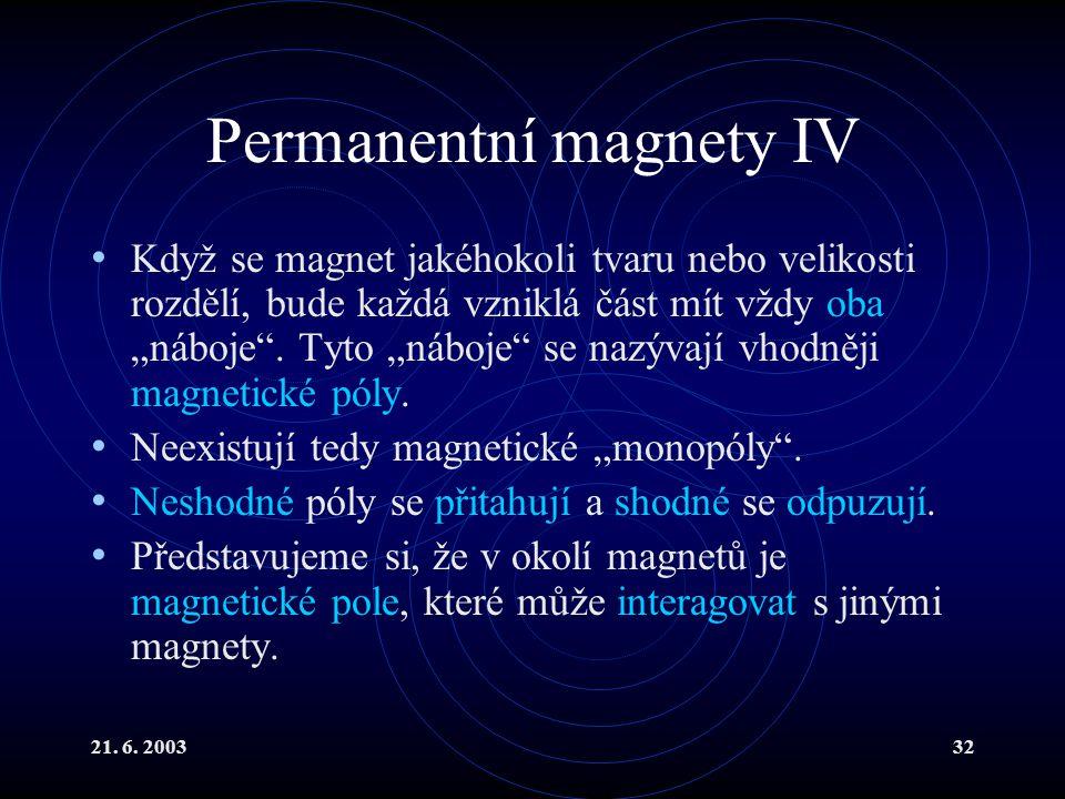 """21. 6. 200332 Permanentní magnety IV Když se magnet jakéhokoli tvaru nebo velikosti rozdělí, bude každá vzniklá část mít vždy oba """"náboje"""". Tyto """"nábo"""