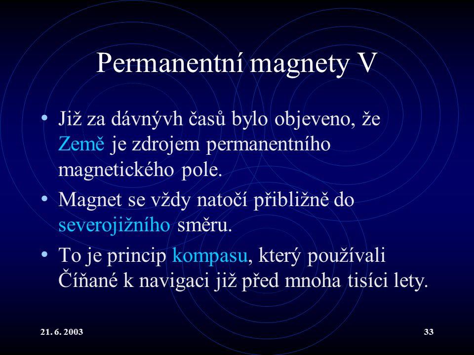 21. 6. 200333 Permanentní magnety V Již za dávnývh časů bylo objeveno, že Země je zdrojem permanentního magnetického pole. Magnet se vždy natočí přibl