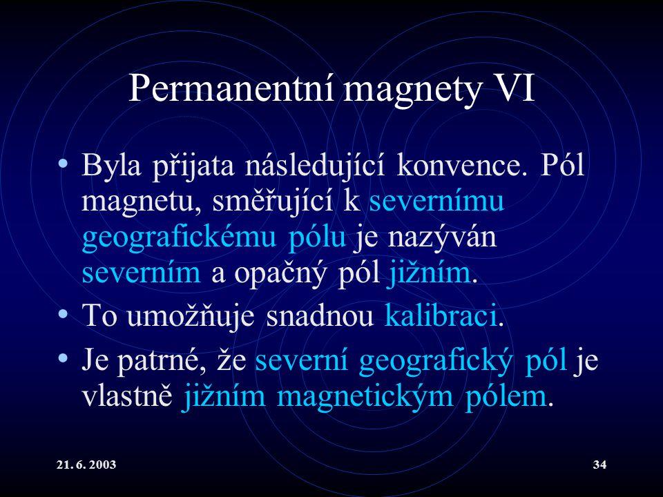 21. 6. 200334 Permanentní magnety VI Byla přijata následující konvence. Pól magnetu, směřující k severnímu geografickému pólu je nazýván severním a op