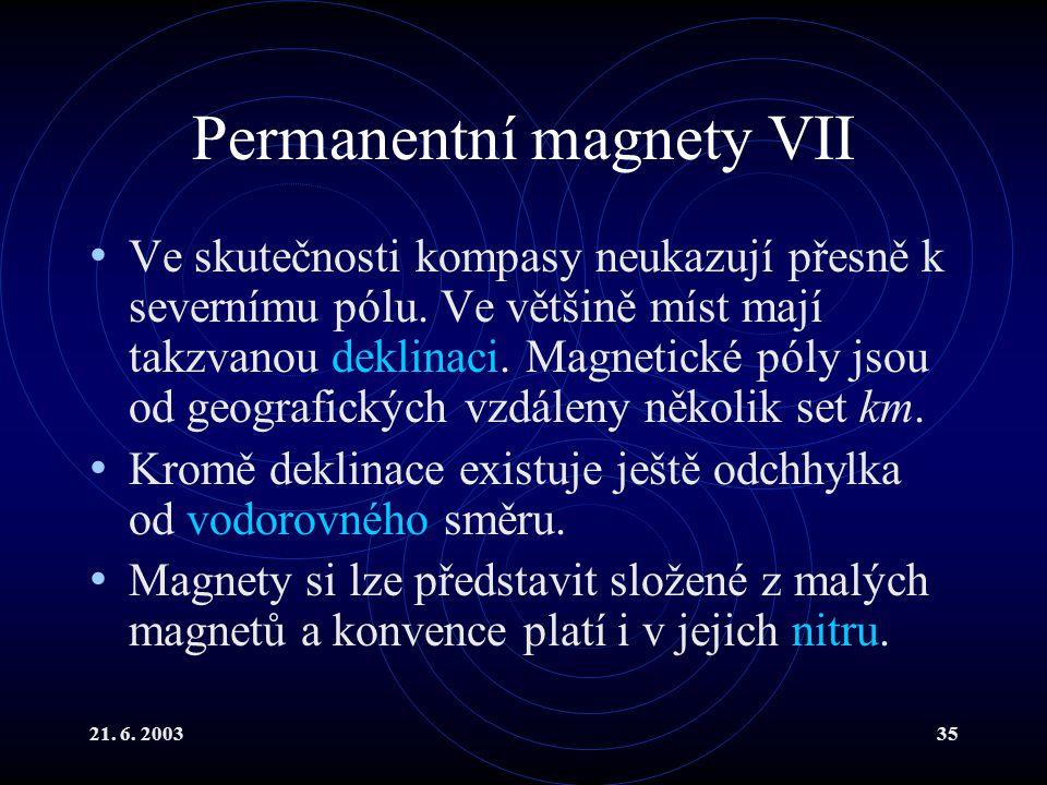 21. 6. 200335 Permanentní magnety VII Ve skutečnosti kompasy neukazují přesně k severnímu pólu. Ve většině míst mají takzvanou deklinaci. Magnetické p