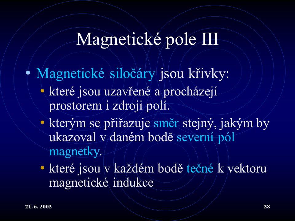 21. 6. 200338 Magnetické pole III Magnetické siločáry jsou křivky: které jsou uzavřené a procházejí prostorem i zdroji polí. kterým se přiřazuje směr