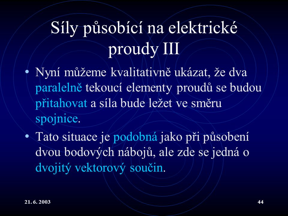 21. 6. 200344 Síly působící na elektrické proudy III Nyní můžeme kvalitativně ukázat, že dva paralelně tekoucí elementy proudů se budou přitahovat a s