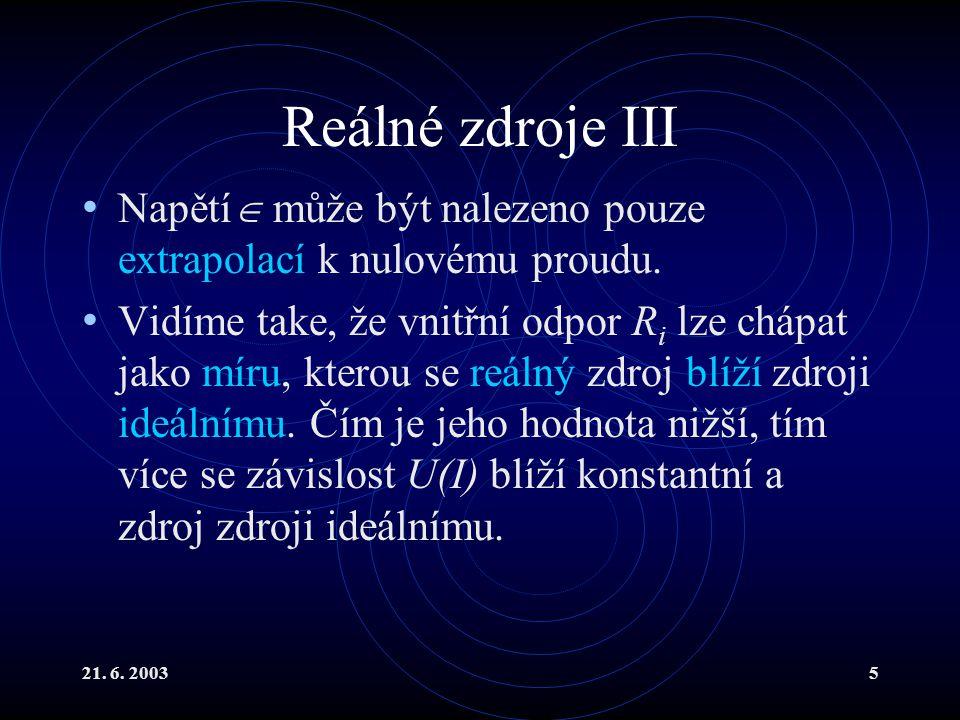 21. 6. 20035 Reálné zdroje III Napětí  může být nalezeno pouze extrapolací k nulovému proudu. Vidíme take, že vnitřní odpor R i lze chápat jako míru,