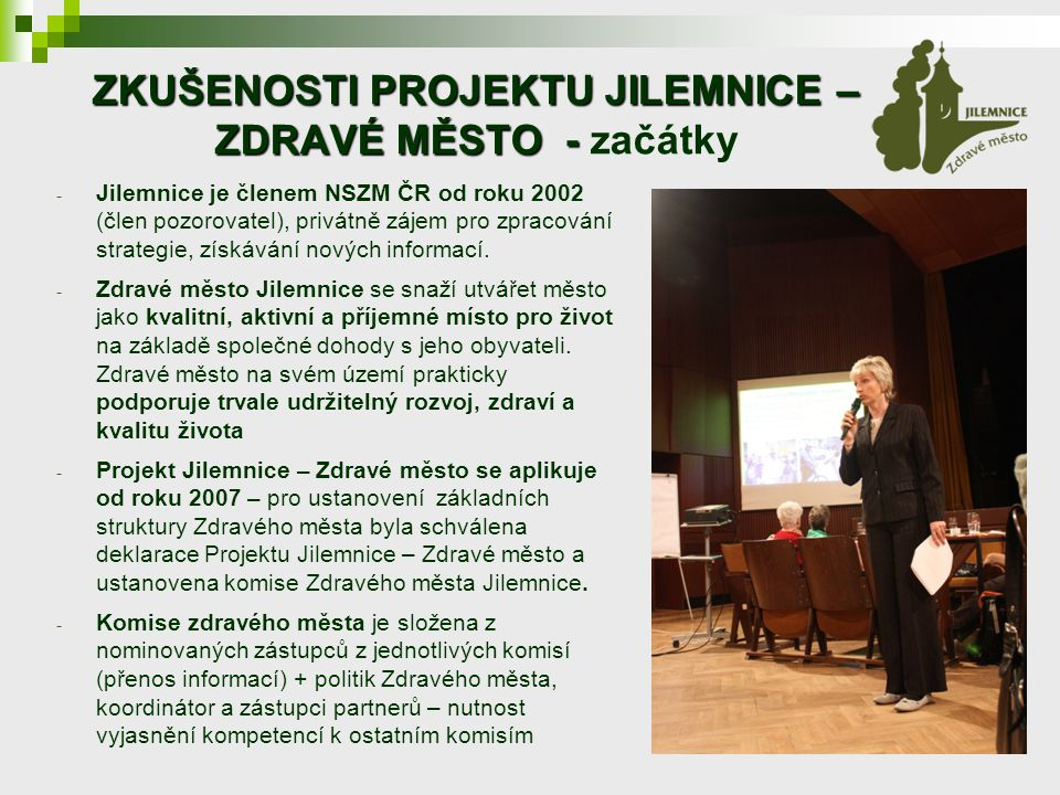 ZKUŠENOSTI PROJEKTU JILEMNICE – ZDRAVÉ MĚSTO - ZKUŠENOSTI PROJEKTU JILEMNICE – ZDRAVÉ MĚSTO - začátky - Jilemnice je členem NSZM ČR od roku 2002 (člen pozorovatel), privátně zájem pro zpracování strategie, získávání nových informací.