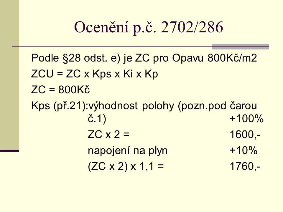 Ocenění p.č. 2702/286 Podle §28 odst. e) je ZC pro Opavu 800Kč/m2 ZCU = ZC x Kps x Ki x Kp ZC = 800Kč Kps (př.21):výhodnost polohy (pozn.pod čarou č.1