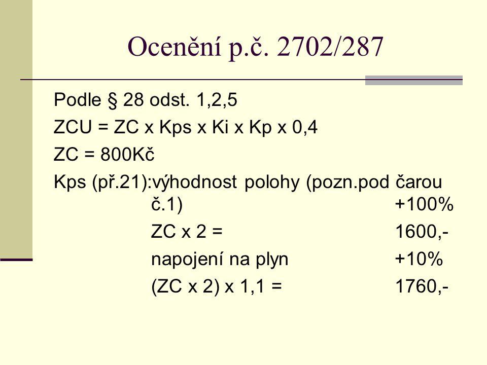 Ocenění p.č. 2702/287 Podle § 28 odst. 1,2,5 ZCU = ZC x Kps x Ki x Kp x 0,4 ZC = 800Kč Kps (př.21):výhodnost polohy (pozn.pod čarou č.1)+100% ZC x 2 =