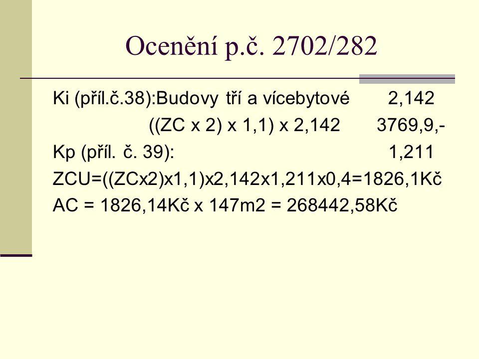 Ocenění p.č. 2702/282 Ki (příl.č.38):Budovy tří a vícebytové2,142 ((ZC x 2) x 1,1) x 2,142 3769,9,- Kp (příl. č. 39):1,211 ZCU=((ZCx2)x1,1)x2,142x1,21