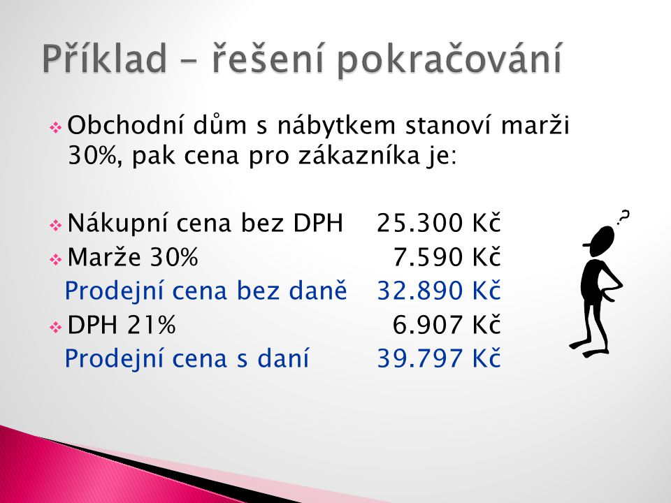  Obchodní dům s nábytkem stanoví marži 30%, pak cena pro zákazníka je:  Nákupní cena bez DPH25.300 Kč  Marže 30% 7.590 Kč Prodejní cena bez daně32.890 Kč  DPH 21% 6.907 Kč Prodejní cena s daní39.797 Kč