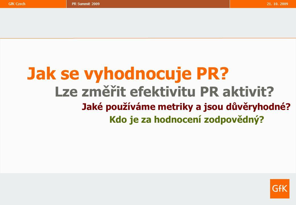 21. 10. 2009PR Summit 2009GfK Czech 8 Jak se vyhodnocuje PR? Lze změřit efektivitu PR aktivit? Jaké používáme metriky a jsou důvěryhodné? Kdo je za ho