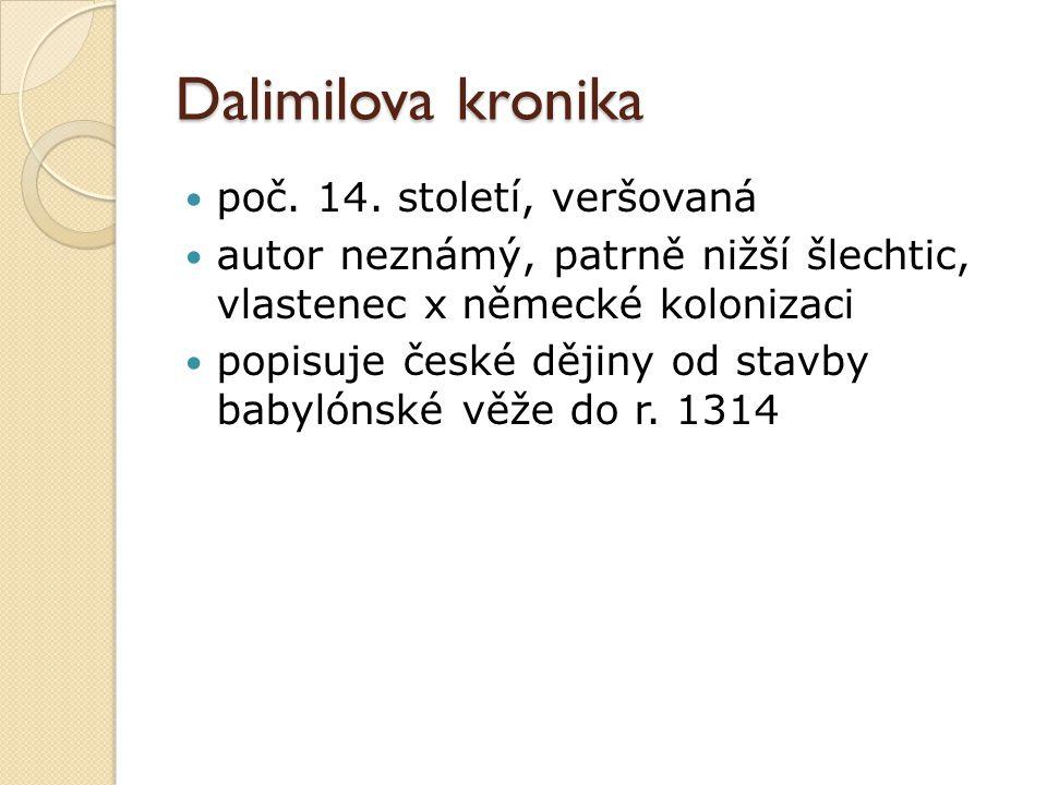 Dalimilova kronika poč. 14. století, veršovaná autor neznámý, patrně nižší šlechtic, vlastenec x německé kolonizaci popisuje české dějiny od stavby ba