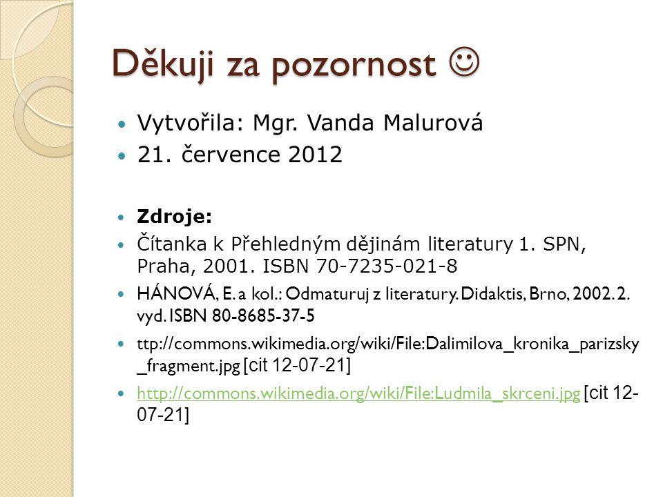 Děkuji za pozornost Děkuji za pozornost Vytvořila: Mgr. Vanda Malurová 21. července 2012 Zdroje: Čítanka k Přehledným dějinám literatury 1. SPN, Praha