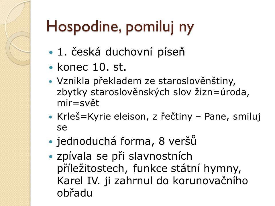 Hospodine, pomiluj ny 1. česká duchovní píseň konec 10. st. Vznikla překladem ze staroslověnštiny, zbytky staroslověnských slov žizn=úroda, mir=svět K