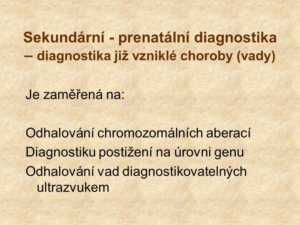 Sekundární - prenatální diagnostika – diagnostika již vzniklé choroby (vady) Je zaměřená na: Odhalování chromozomálních aberací Diagnostiku postižení na úrovni genu Odhalování vad diagnostikovatelných ultrazvukem