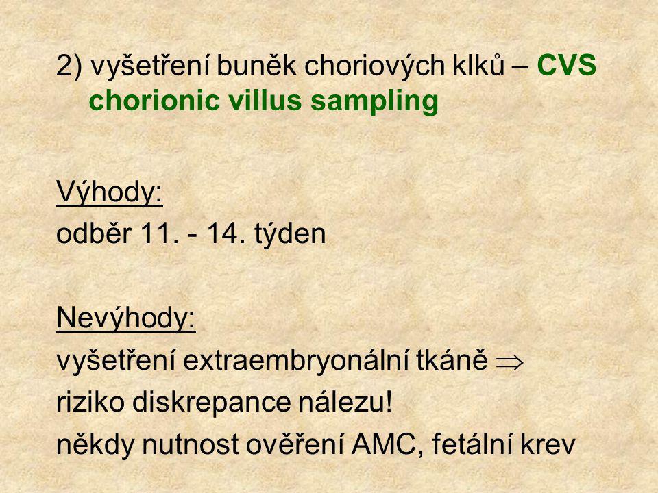 2) vyšetření buněk choriových klků – CVS chorionic villus sampling Výhody: odběr 11. - 14. týden Nevýhody: vyšetření extraembryonální tkáně  riziko d