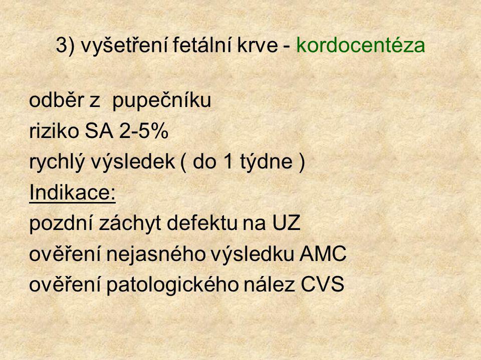 3) vyšetření fetální krve - kordocentéza odběr z pupečníku riziko SA 2-5% rychlý výsledek ( do 1 týdne ) Indikace: pozdní záchyt defektu na UZ ověření