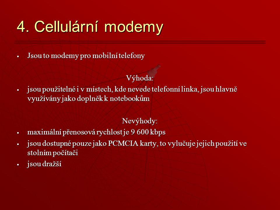4. Cellulární modemy  Jsou to modemy pro mobilní telefony Výhoda:  jsou použitelné i v místech, kde nevede telefonní linka, jsou hlavně využívány ja