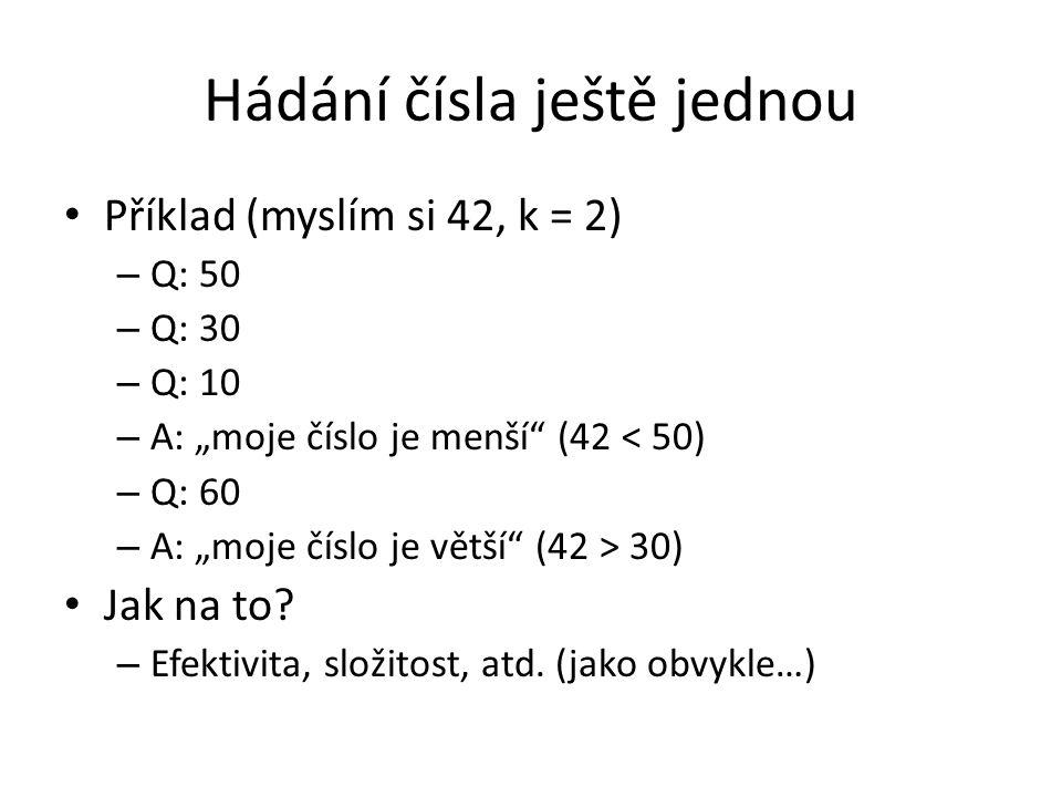"""Hádání čísla ještě jednou Příklad (myslím si 42, k = 2) – Q: 50 – Q: 30 – Q: 10 – A: """"moje číslo je menší (42 < 50) – Q: 60 – A: """"moje číslo je větší (42 > 30) Jak na to."""