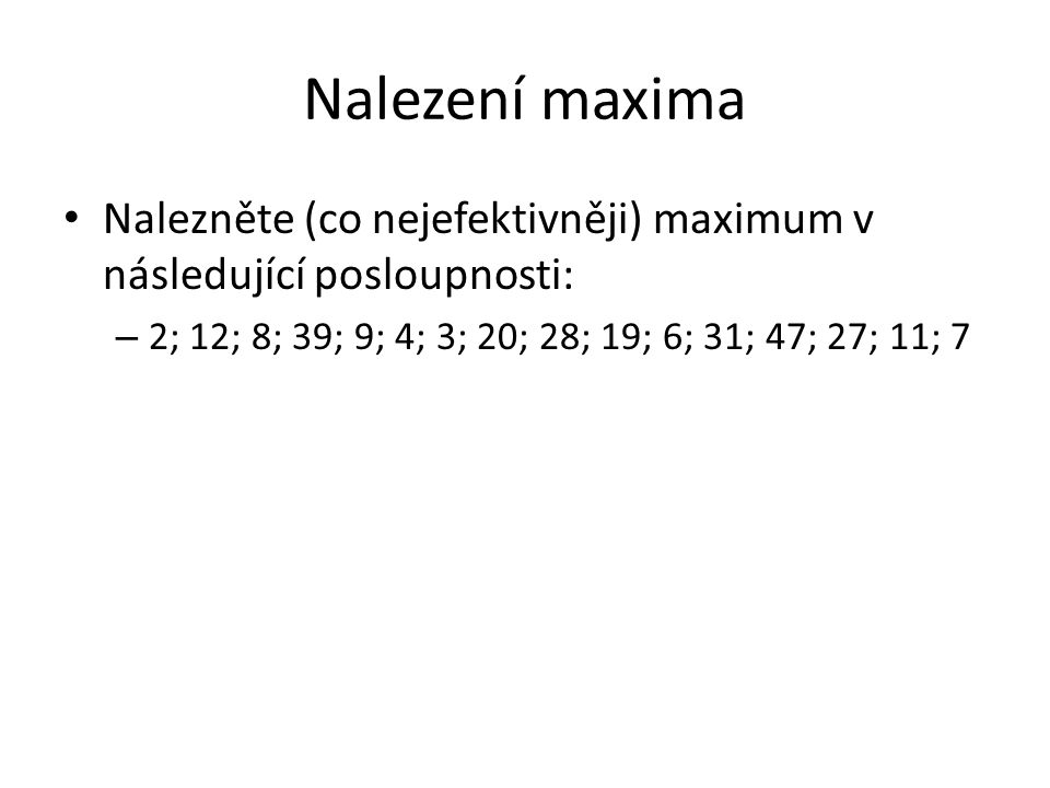 Nalezení maxima Nalezněte (co nejefektivněji) maximum v následující posloupnosti: – 2; 12; 8; 39; 9; 4; 3; 20; 28; 19; 6; 31; 47; 27; 11; 7