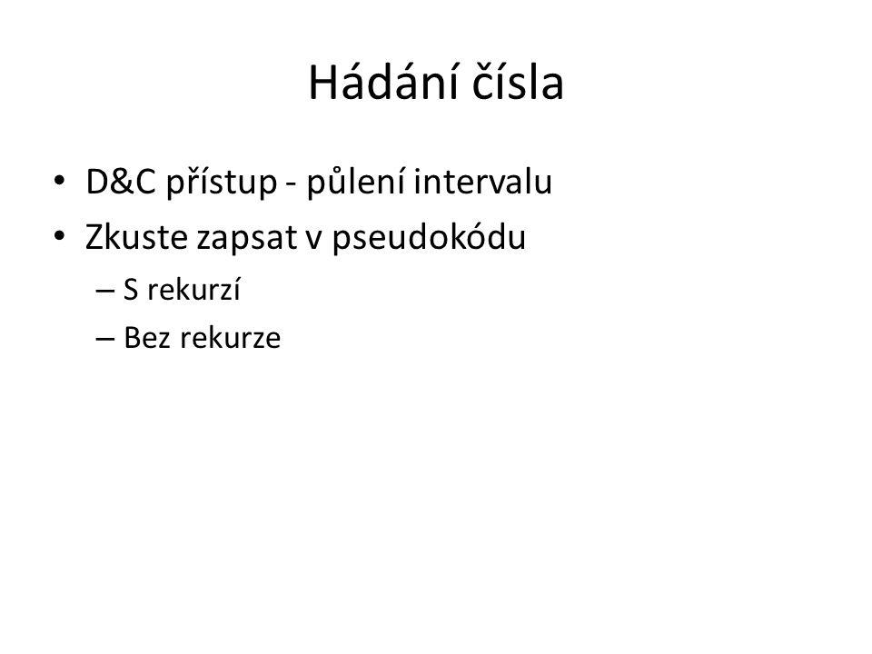 Hádání čísla D&C přístup - půlení intervalu Zkuste zapsat v pseudokódu – S rekurzí – Bez rekurze