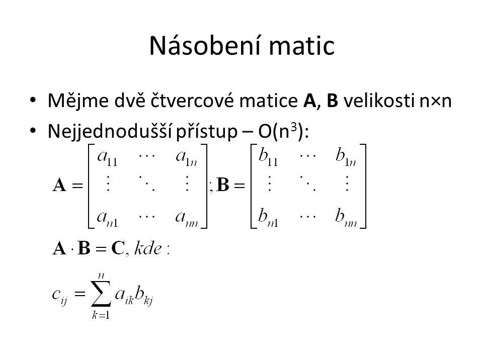 Násobení matic Mějme dvě čtvercové matice A, B velikosti n×n Nejjednodušší přístup – O(n 3 ):