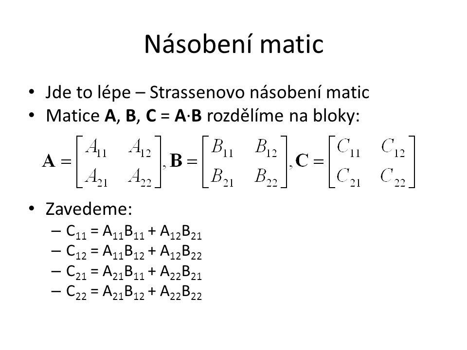 Násobení matic Jde to lépe – Strassenovo násobení matic Matice A, B, C = A∙B rozdělíme na bloky: Zavedeme: – C 11 = A 11 B 11 + A 12 B 21 – C 12 = A 11 B 12 + A 12 B 22 – C 21 = A 21 B 11 + A 22 B 21 – C 22 = A 21 B 12 + A 22 B 22