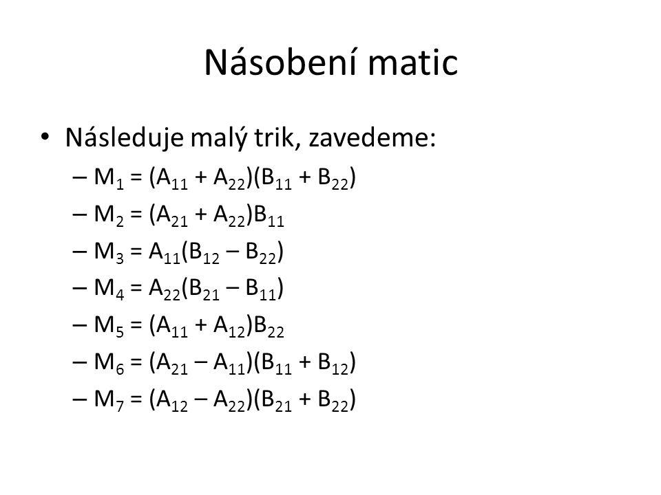 Násobení matic Následuje malý trik, zavedeme: – M 1 = (A 11 + A 22 )(B 11 + B 22 ) – M 2 = (A 21 + A 22 )B 11 – M 3 = A 11 (B 12 – B 22 ) – M 4 = A 22 (B 21 – B 11 ) – M 5 = (A 11 + A 12 )B 22 – M 6 = (A 21 – A 11 )(B 11 + B 12 ) – M 7 = (A 12 – A 22 )(B 21 + B 22 )