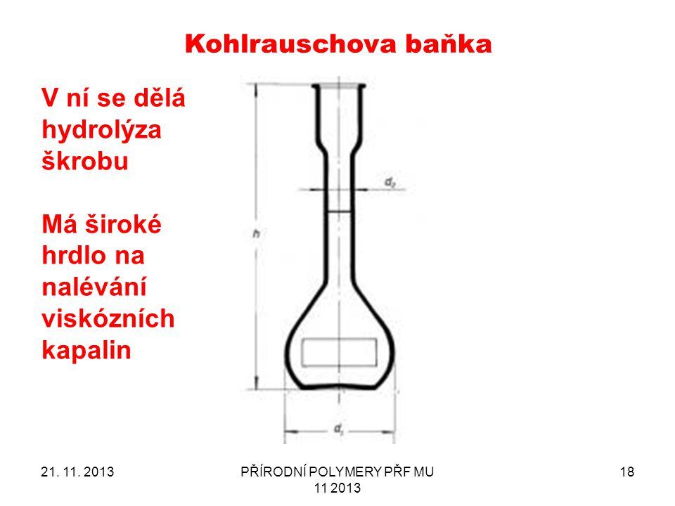 21. 11. 2013PŘÍRODNÍ POLYMERY PŘF MU 11 2013 18 Kohlrauschova baňka V ní se dělá hydrolýza škrobu Má široké hrdlo na nalévání viskózních kapalin