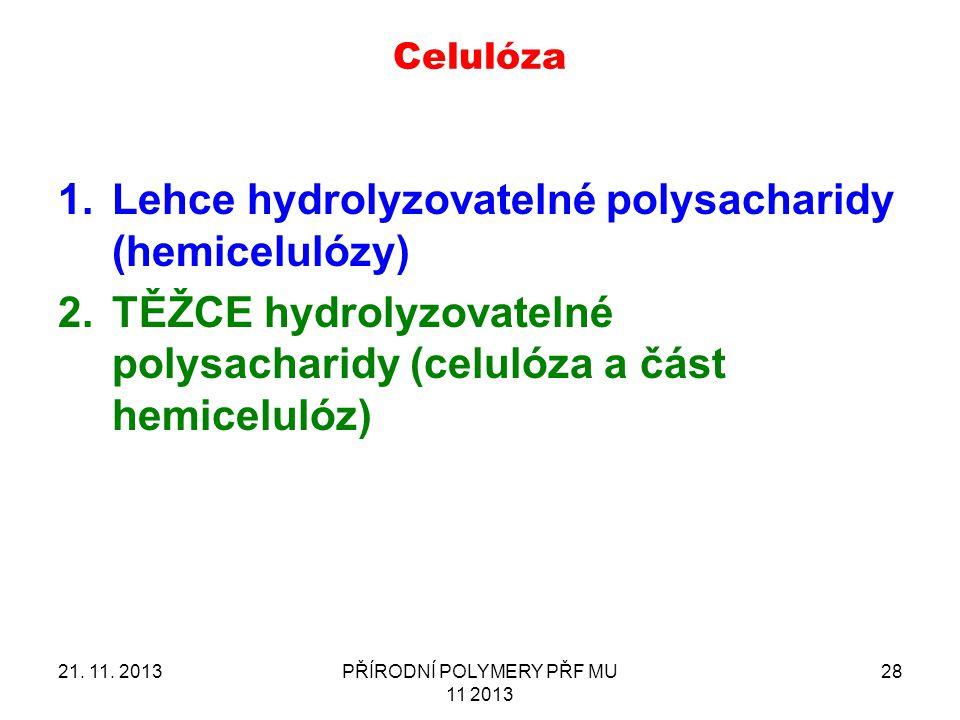 21. 11. 2013PŘÍRODNÍ POLYMERY PŘF MU 11 2013 28 Celulóza 1.Lehce hydrolyzovatelné polysacharidy (hemicelulózy) 2.TĚŽCE hydrolyzovatelné polysacharidy