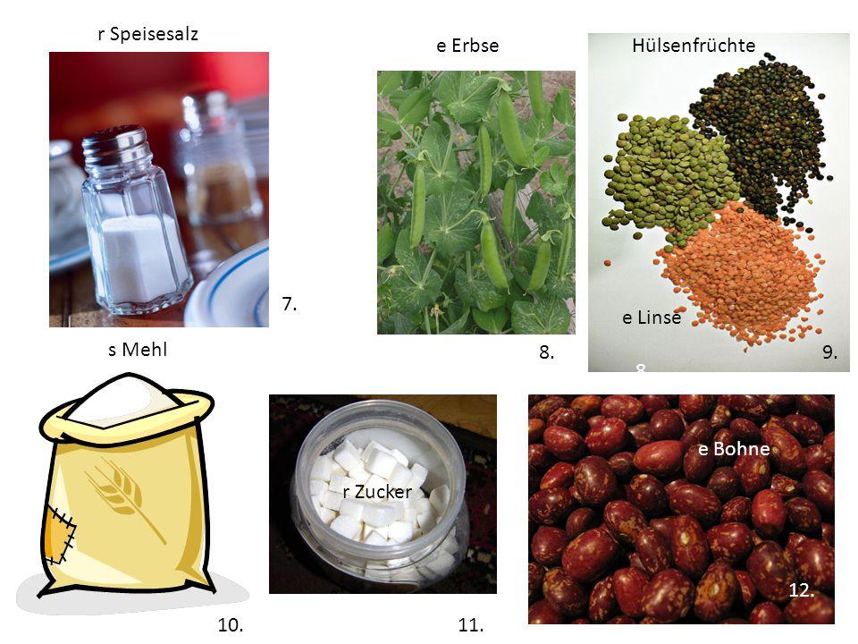 Hülsenfrüchte s Mehl r Speisesalz e Bohne e Linse r Zucker 7... 8. 9. 10. 11. 12. 11. 8.8. e Erbse 10.