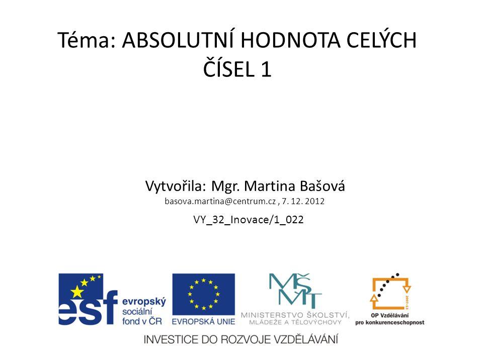 Téma: ABSOLUTNÍ HODNOTA CELÝCH ČÍSEL 1 Vytvořila: Mgr. Martina Bašová basova.martina@centrum.cz, 7. 12. 2012 VY_32_Inovace/1_022